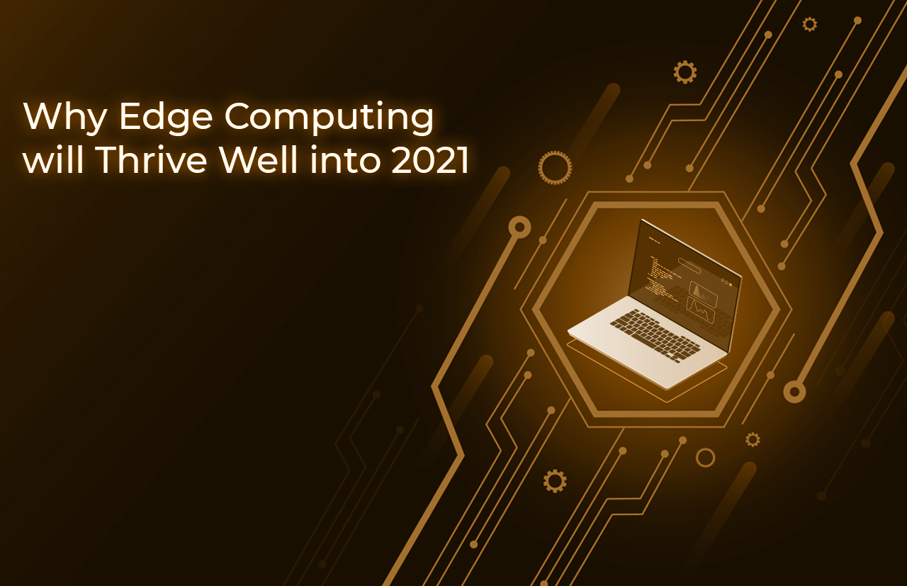 Why Edge Computing will Thrive Well into 2021